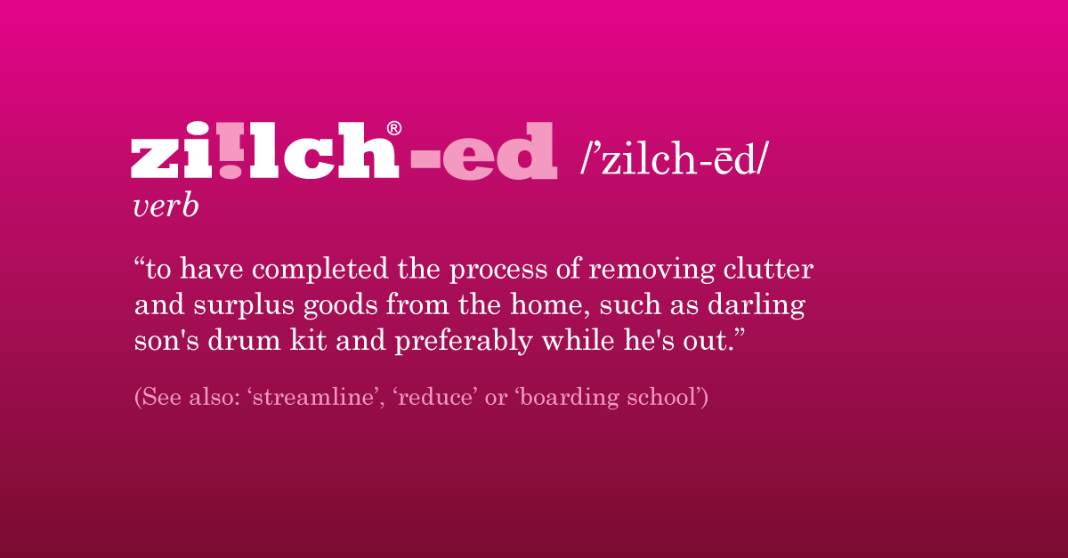 Ziilched - to have completed the process of removing clutter and surplus goods from the home, such as darling son's drum kit and preferably while he's out. Also see streamline, reduce, boarding school
