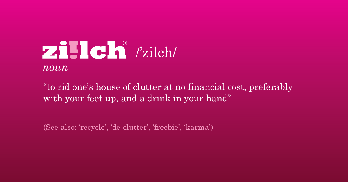 Ziilch - to rid one's house of clutter at no financial cost, preferably with your feet up, and a drink in your hand, see also recycle, de-clutter, freebie, karma